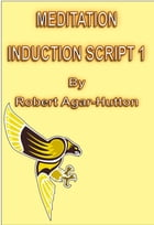 Meditation Induction Script 1 by Robert Agar-Hutton