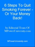 6 Steps To Quit Smoking Forever - Or Your Money Back! by Editorial Team Of MPowerUniversity.com