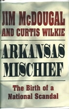 Arkansas Mischief: The Birth Of A National Scandal by Jim McDougal