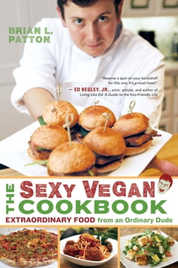 Book The Sexy Vegan Cookbook: Extraordinary Food from an Ordinary Dude by Brian L. Patton