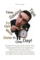 Time Saving Tips To Get More Done In One Day!: Be More Productive With These Time Management Tips And Organizing Tips To Help You Save Hours Everyd by Ellen R. Waygar