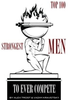 Strongest Men to Ever Compete: Top 100 by alex trostanetskiy