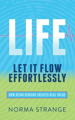 LIFE –Let It Flow Effortlessly: How Being Genuine Creates Real Value by Norma Strange