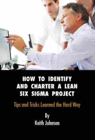 How to Identify and Charter a Lean Six Sigma Project Subtitle: Tips and Tricks Learned the Hard Way