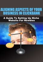 Aligning Aspects of Your Business in Clickbank: A Guide to Setting Up Niche Website for Newbies! by SoftTech
