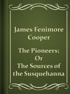 The Pioneers; Or, The Sources of the Susquehanna by James Fenimore Cooper