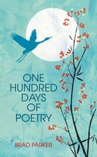 One Hundred Days Of Poetry by Brad Parker