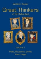 Great Thinkers in 60 Minutes - Volume 1: Plato, Rousseau, Smith, Kant, Hegel by Walther Ziegler