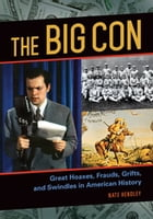 The Big Con: Great Hoaxes, Frauds, Grifts, and Swindles in American History: Great Hoaxes, Frauds, Grifts, and Swindles in American History by Nate Hendley