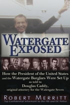 Watergate Exposed: A Confidential Informant Reveals How the President of the United States and the Watergate Burglars W by Robert Merritt