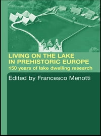 Living on the Lake in Prehistoric Europe: 150 Years of Lake-Dwelling Research