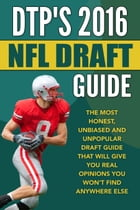 DTP's 2016 NFL Draft Guide: The Most Honest, Unbiased and Unpopular Draft Guide That Will Give You Real Opinions You Won't Find  by Daniel Parlegreco