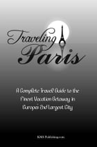 Traveling Paris: A Complete Travel Guide to the Finest Vacation Getaway in Europe's 2nd Largest City by KMS Publishing