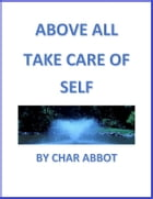 ABOVE ALL TAKE CARE OF SELF by Char Abbot