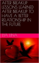 AFTER BREAKUP LESSONS LEARNED AFTER BREAKUP TO HAVE A BETTER RELATIONSHIP IN THE FUTURE by LYA  LINA