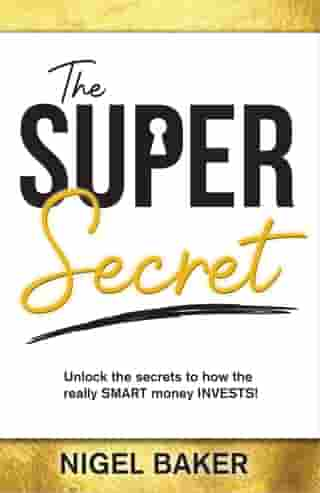 The Super Secret: Unlock the secrets to how the really SMART money INVESTS! by Nigel Baker