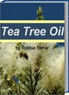 Tea Tree Oil: A Self-Care Guide for Sunburn Treatment, Treatment of Boils, The Benefits of Whole Foods Diet, Tea T by Robbie Fisher