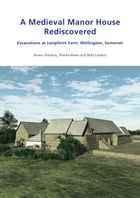 A Medieval Manor House Rediscovered: Excavations at Longforth Farm, Wellington, Somerset by Simon Flaherty, Phil Andrews and Matt Leivers by Simon Flaherty