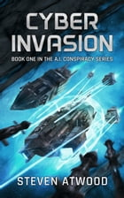 Cyber Invasion: The A.I. Conspiracy, #1 by Steven Atwood