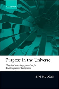 Purpose in the Universe: The moral and metaphysical case for Ananthropocentric Purposivism