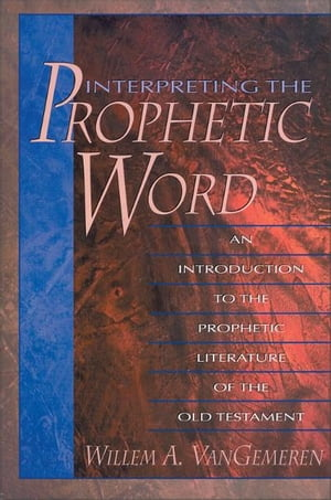 Interpreting the Prophetic Word: An Introduction to the Prophetic Literature of the Old Testament An Introduction to the Prophetic Literature of the O