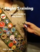 Flight Training: A Parent's Guide to Boy Scouts by Vickie A. Stewart