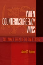 When Counterinsurgency Wins: Sri Lanka's Defeat of the Tamil Tigers by Ahmed S. Hashim