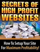 The Secrets of High Profit Websites: How To Setup Your Site For Maximum Profitability by Mark