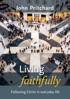 Living Faithfully: Following Christ in everyday life by John Pritchard
