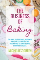 The Business of Baking: The book that inspires, motivates and educates bakers and decorators to achieve sweet business succe by Michelle Z Green