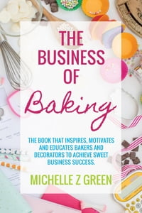 The Business of Baking: The book that inspires, motivates and educates bakers and decorators to…