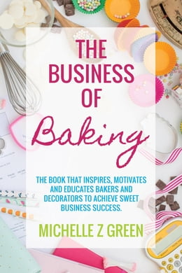 Book The Business of Baking: The book that inspires, motivates and educates bakers and decorators to… by Michelle Z Green