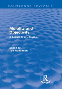 Morality and Objectivity (Routledge Revivals): A Tribute to J. L. Mackie