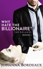 Why Hate the Billionaire?: The Delanys, #1 by Johanna Bordeaux