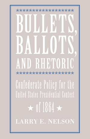 Bullets,  Ballots,  and Rhetoric Confederate States Policy for the United States Presidential Contest