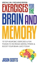 Exercises for the Brain and Memory : 70 Neurobic Exercises & FUN Puzzles to Increase Mental Fitness & Boost Your Brain Juice Today: (Special 2 In 1 Ex by Jason Scotts