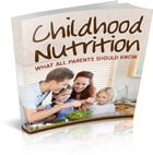 ChildHood Nutrition: What All Parents Should Know by chris swain