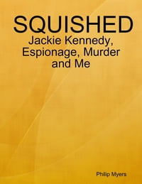 Squished: Jackie Kennedy, Espionage, Murder and Me