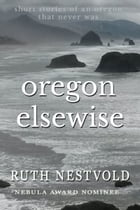 Oregon Elsewise: Eight short stories of an Oregon that never was by Ruth Nestvold