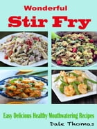 Wonderful Stir Fry: Easy Delicious Healthy Mouthwatering Recipes by Dale Thomas