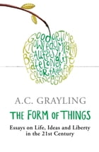 The Form of Things: Essays on Life, Ideas and Liberty by A.C. Grayling