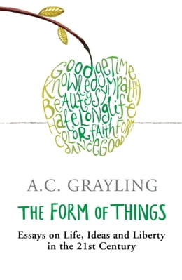 Book The Form of Things: Essays on Life, Ideas and Liberty by A.C. Grayling