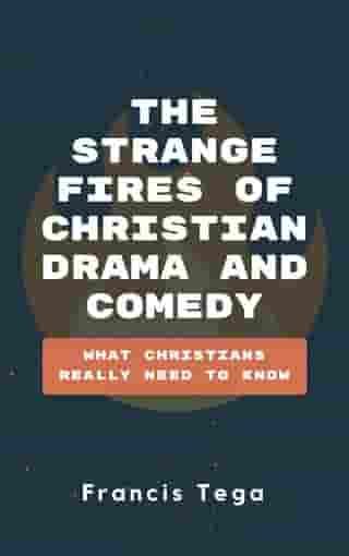 The Strange Fires of Christian Drama and Comedy: What Christians Really Need To Know