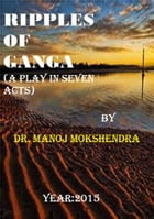 Ripples of GANGA (A Play in SEVEN Acts) by Dr. Manoj Mokshendra