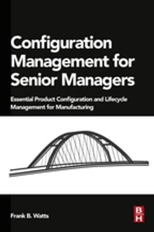 Configuration Management for Senior Managers Essential Product Configuration and Lifecycle Management for Manufacturing