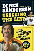 Crossing the Line: The Outrageous Story of a Hockey Original by Derek Sanderson