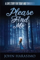 Please Find Me: A Love Story for Today and Tomorrow by John Harasimo