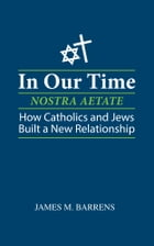 In Our Time (Nostra Aetate): How Catholics and Jews Built a New Relationship by James M. Barrens