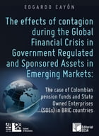 The effects of contagion during the Global Financial Crisis in Government Regulated And Sponsored Assets in Emerging Markets: The case of Colombian pe by Edgardo Cayón