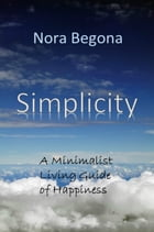 Simplicity: A Minimalist Living Guide of Happiness by Nora Begona